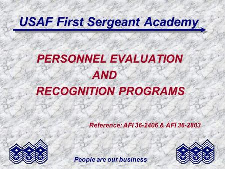 People are our business USAF First Sergeant Academy PERSONNEL EVALUATION AND AND RECOGNITION PROGRAMS RECOGNITION PROGRAMS Reference: AFI 36-2406 & AFI.