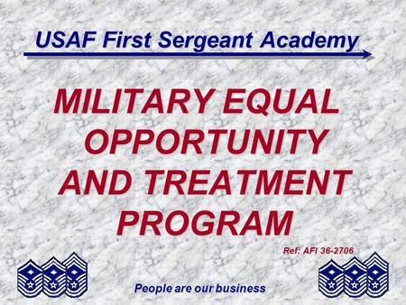 People are our business USAF First Sergeant Academy MILITARY EQUAL OPPORTUNITY AND TREATMENT PROGRAM Ref: AFI 36-2706.