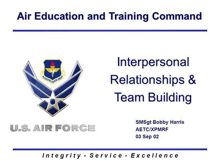 Air Education and Training Command I n t e g r i t y - S e r v i c e - E x c e l l e n c e Interpersonal Relationships & Team Building SMSgt Bobby Harris.