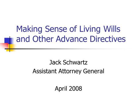 Making Sense of Living Wills and Other Advance Directives Jack Schwartz Assistant Attorney General April 2008.