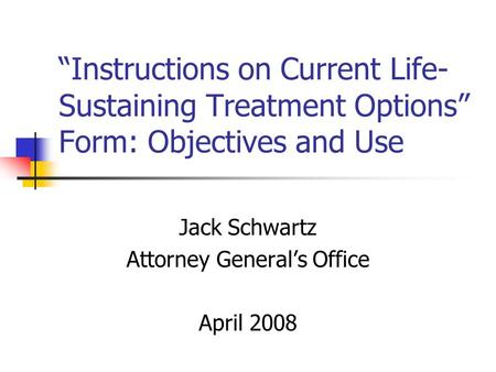 Instructions on Current Life- Sustaining Treatment Options Form: Objectives and Use Jack Schwartz Attorney Generals Office April 2008.