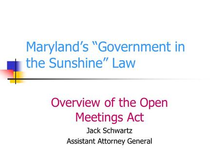 Marylands Government in the Sunshine Law Overview of the Open Meetings Act Jack Schwartz Assistant Attorney General.