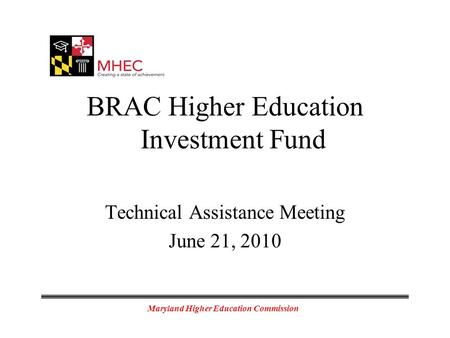 Maryland Higher Education Commission BRAC Higher Education Investment Fund Technical Assistance Meeting June 21, 2010.