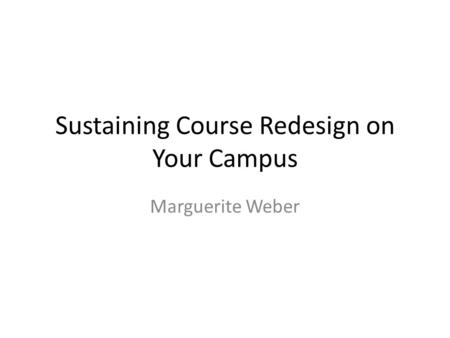 Sustaining Course Redesign on Your Campus Marguerite Weber.