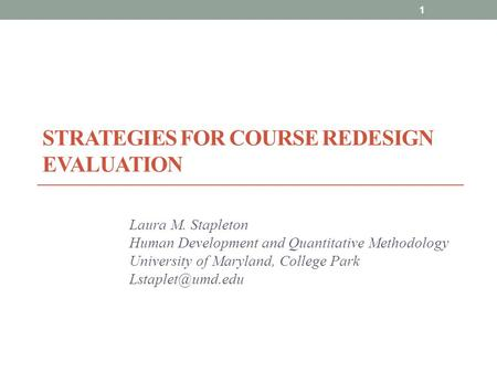 STRATEGIES FOR COURSE REDESIGN EVALUATION Laura M. Stapleton Human Development and Quantitative Methodology University of Maryland, College Park