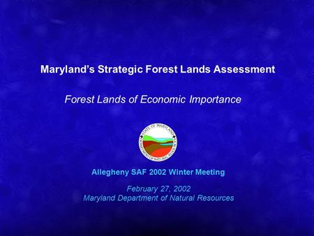 Marylands Strategic Forest Lands Assessment Forest Lands of Economic Importance Allegheny SAF 2002 Winter Meeting February 27, 2002 Maryland Department.