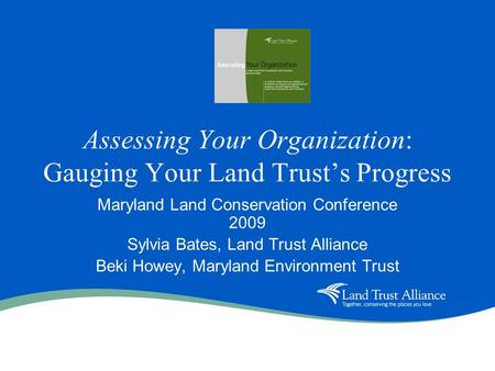 Assessing Your Organization: Gauging Your Land Trusts Progress Maryland Land Conservation Conference 2009 Sylvia Bates, Land Trust Alliance Beki Howey,