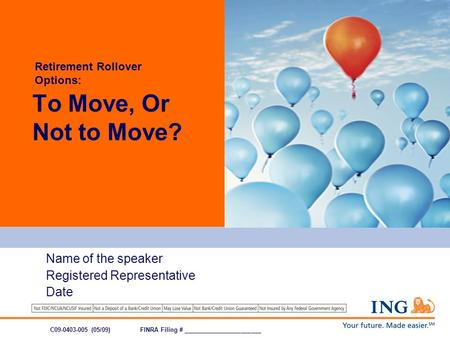 Name of the speaker Registered Representative Date To Move, Or Not to Move? C09-0403-005 (05/09)FINRA Filing # _______________________ Retirement Rollover.