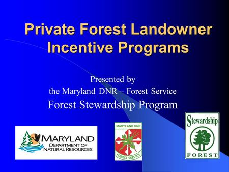 Private Forest Landowner Incentive Programs Presented by the Maryland DNR – Forest Service Forest Stewardship Program.