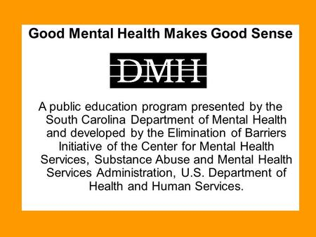 Good Mental Health Makes Good Sense A public education program presented by the South Carolina Department of Mental Health and developed by the Elimination.