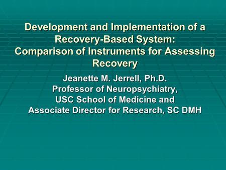 Development and Implementation of a Recovery-Based System: Comparison of Instruments for Assessing Recovery Jeanette M. Jerrell, Ph.D. Professor of Neuropsychiatry,