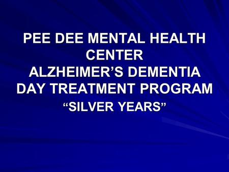 PEE DEE MENTAL HEALTH CENTER ALZHEIMERS DEMENTIA DAY TREATMENT PROGRAM SILVER YEARS SILVER YEARS.