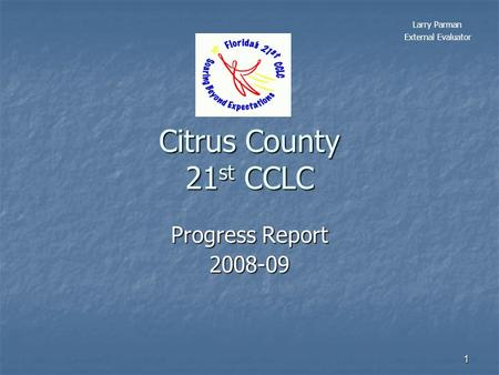 1 Citrus County 21 st CCLC Progress Report 2008-09 Larry Parman External Evaluator.