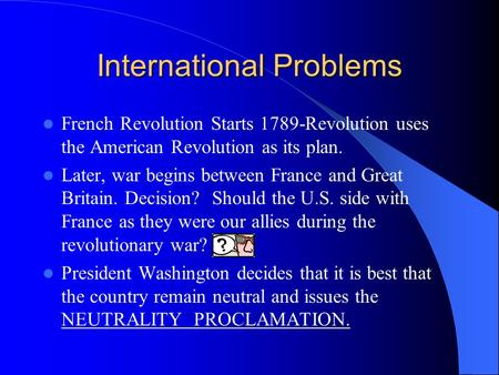 International Problems French Revolution Starts 1789-Revolution uses the American Revolution as its plan. Later, war begins between France and Great Britain.