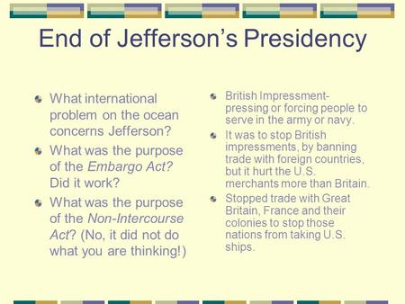 End of Jeffersons Presidency What international problem on the ocean concerns Jefferson? What was the purpose of the Embargo Act? Did it work? What was.