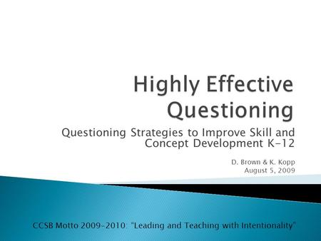Questioning Strategies to Improve Skill and Concept Development K-12 D. Brown & K. Kopp August 5, 2009 CCSB Motto 2009-2010: Leading and Teaching with.