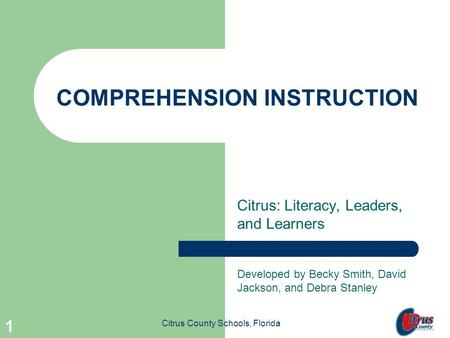 Citrus County Schools, Florida 1 COMPREHENSION INSTRUCTION Citrus: Literacy, Leaders, and Learners Developed by Becky Smith, David Jackson, and Debra.