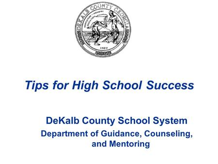 DeKalb County School System Department of Guidance, Counseling, and Mentoring Tips for High School Success.