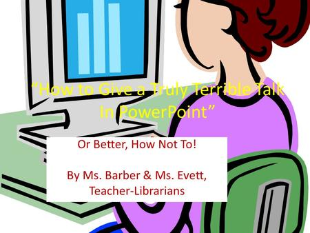 How to Give a Truly Terrible Talk In PowerPoint Or Better, How Not To! By Ms. Barber & Ms. Evett, Teacher-Librarians.