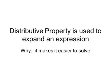 Distributive Property is used to expand an expression Why: it makes it easier to solve.