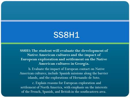 SS8H1 SS8H1: The student will evaluate the development of Native American cultures and the impact of European exploration and settlement on the Native.
