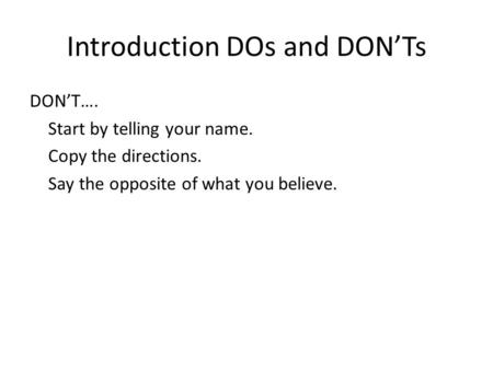 Introduction DOs and DONTs DONT…. Start by telling your name. Copy the directions. Say the opposite of what you believe.