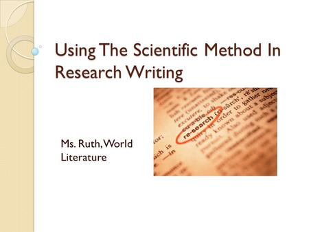 Using The Scientific Method In Research Writing Ms. Ruth, World Literature.