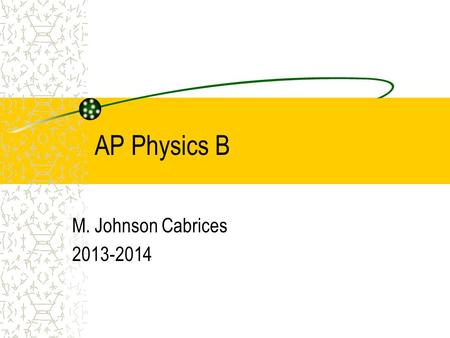 AP Physics B M. Johnson Cabrices 2013-2014. What is physics? Fun Hard work Problem solving Research Observation Motion Hands-on.