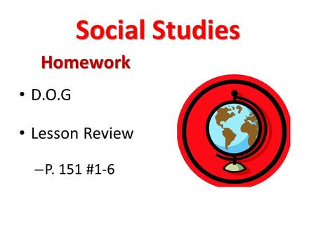 Social Studies Homework D.O.G Lesson Review – P. 151 #1-6.
