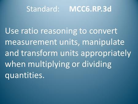 Standard: MCC6.RP.3d Use ratio reasoning to convert measurement units, manipulate and transform units appropriately when multiplying or dividing quantities.