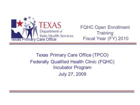 Texas Primary Care Office FQHC Open Enrollment Training Fiscal Year (FY) 2010 Texas Primary Care Office (TPCO) Federally Qualified Health Clinic (FQHC)