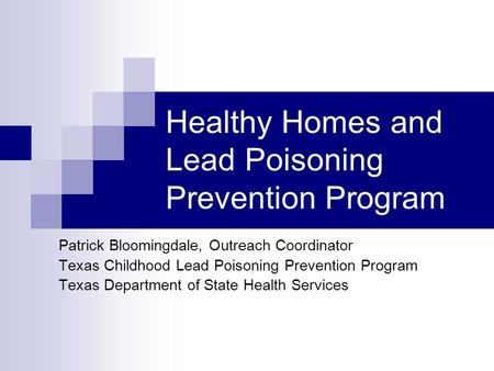 Healthy Homes and Lead Poisoning Prevention Program Patrick Bloomingdale, Outreach Coordinator Texas Childhood Lead Poisoning Prevention Program Texas.