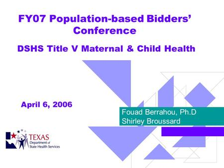 FY07 Population-based Bidders Conference Fouad Berrahou, Ph.D Shirley Broussard DSHS Title V Maternal & Child Health April 6, 2006.