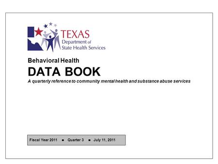 Behavioral Health DATA BOOK A quarterly reference to community mental health and substance abuse services Fiscal Year 2011 Quarter 3 July 11, 2011.