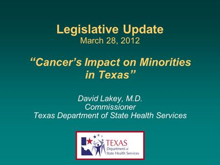 Legislative Update March 28, 2012 Cancers Impact on Minorities in Texas David Lakey, M.D. Commissioner Texas Department of State Health Services.