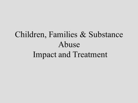 Children, Families & Substance Abuse Impact and Treatment.