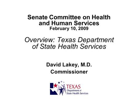 Senate Committee on Health and Human Services February 10, 2009 Overview: Texas Department of State Health Services David Lakey, M.D. Commissioner.