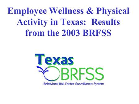 Employee Wellness & Physical Activity in Texas: Results from the 2003 BRFSS.