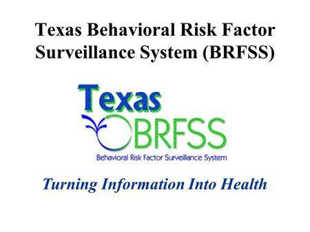 Texas Behavioral Risk Factor Surveillance System (BRFSS) Turning Information Into Health.