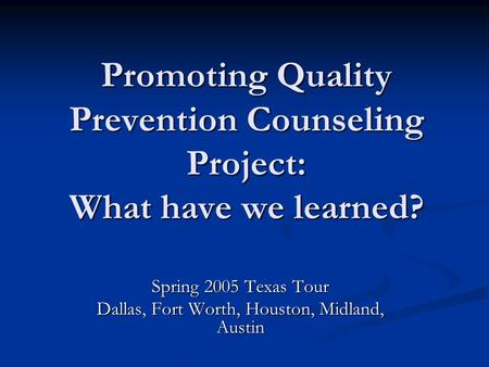Promoting Quality Prevention Counseling Project: What have we learned? Spring 2005 Texas Tour Dallas, Fort Worth, Houston, Midland, Austin.