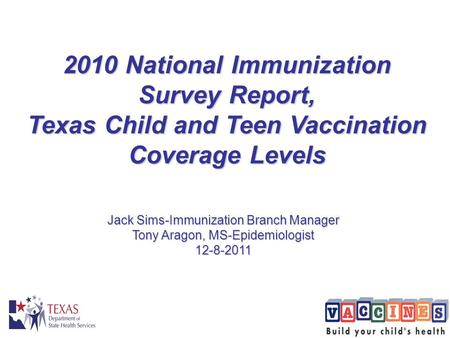 2010 National Immunization Survey Report, Texas Child and Teen Vaccination Coverage Levels Jack Sims-Immunization Branch Manager Tony Aragon, MS-Epidemiologist.