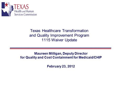 Texas Healthcare Transformation and Quality Improvement Program 1115 Waiver Update Maureen Milligan, Deputy Director for Quality and Cost Containment for.