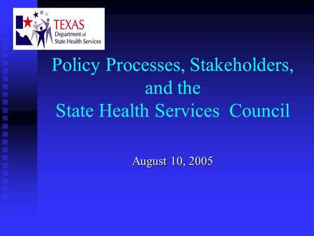 Policy Processes, Stakeholders, and the State Health Services Council August 10, 2005.