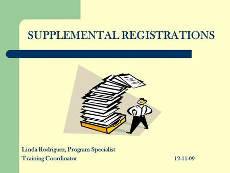 SUPPLEMENTAL REGISTRATIONS Linda Rodriguez, Program Specialist Training Coordinator 12-11-09.