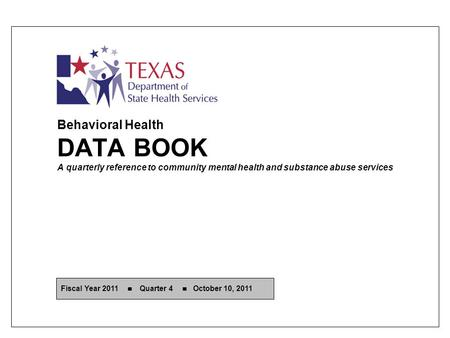 Behavioral Health DATA BOOK A quarterly reference to community mental health and substance abuse services Fiscal Year 2011 Quarter 4 October 10, 2011.