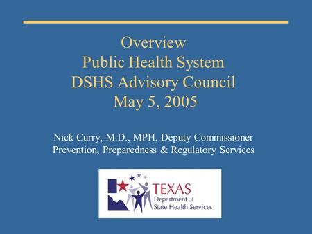 Overview Public Health System DSHS Advisory Council May 5, 2005 Nick Curry, M.D., MPH, Deputy Commissioner Prevention, Preparedness & Regulatory Services.