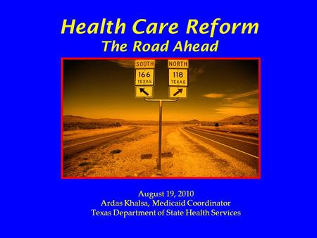 Health Care Reform The Road Ahead August 19, 2010 Ardas Khalsa, Medicaid Coordinator Texas Department of State Health Services.