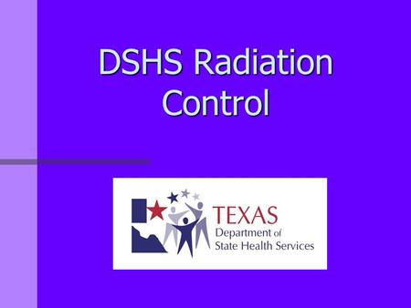 DSHS Radiation Control. Radiation Control Who We Are Radiation Control serves all the residents of the State of Texas by protecting them and their environment.
