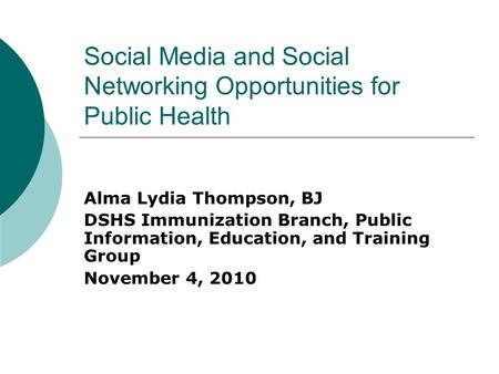 Social Media and Social Networking Opportunities for Public Health Alma Lydia Thompson, BJ DSHS Immunization Branch, Public Information, Education, and.