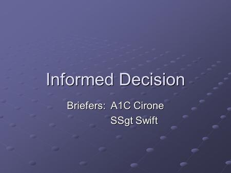 Informed Decision Briefers: A1C Cirone SSgt Swift SSgt Swift.